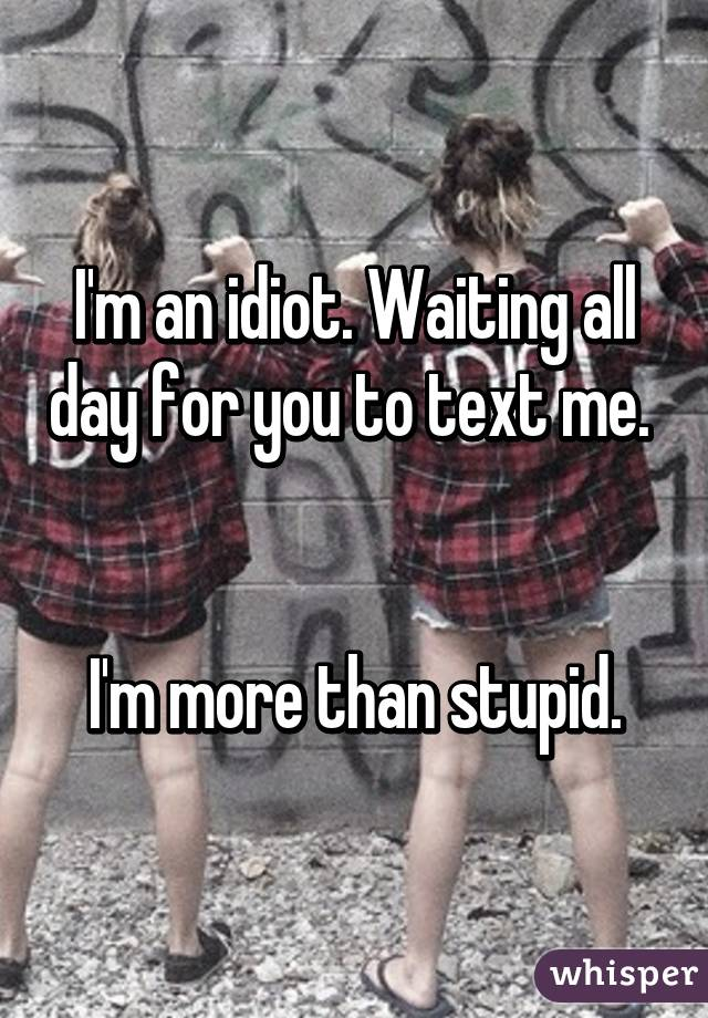 I'm an idiot. Waiting all day for you to text me.    I'm more than stupid.
