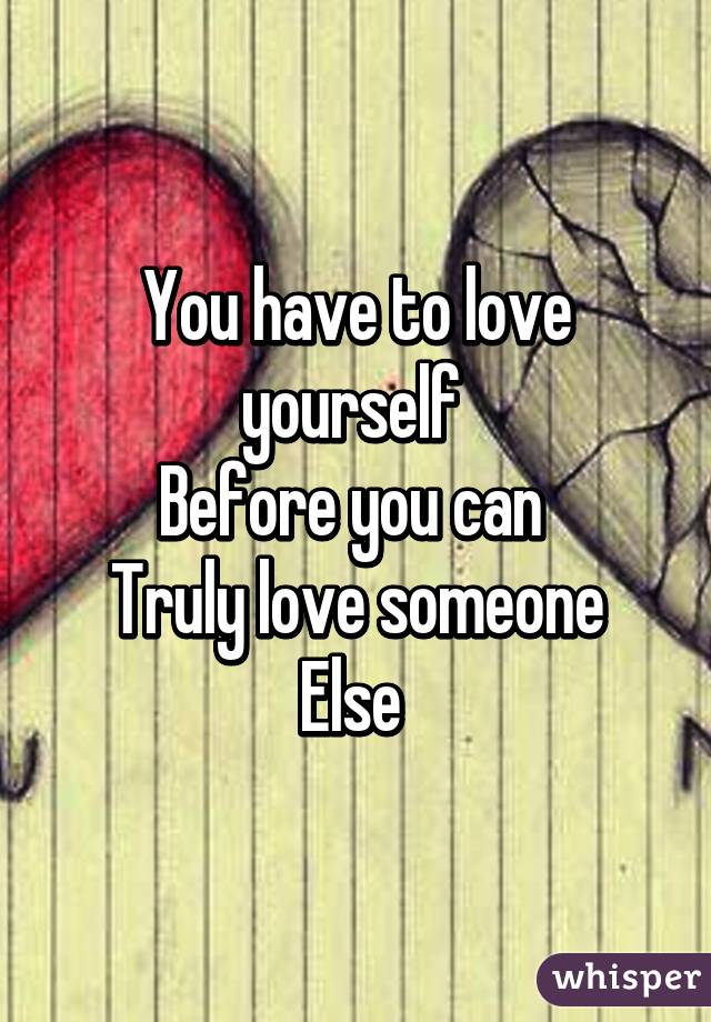 You have to love yourself  Before you can  Truly love someone Else