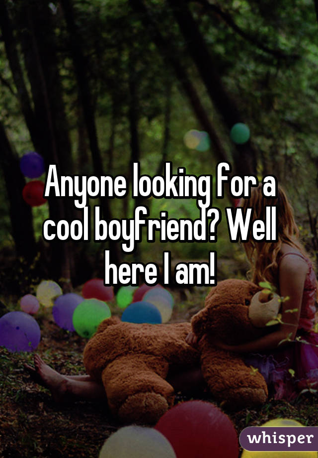 Anyone looking for a cool boyfriend? Well here I am!