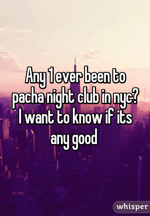 Any 1 ever been to pacha night club in nyc? I want to know if its any good
