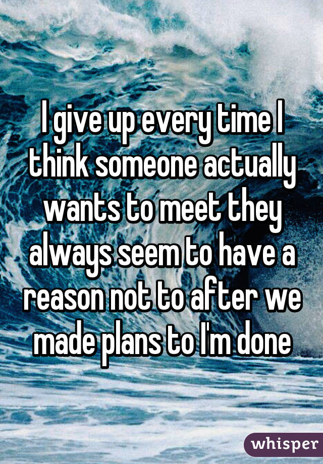 I give up every time I think someone actually wants to meet they always seem to have a reason not to after we made plans to I'm done