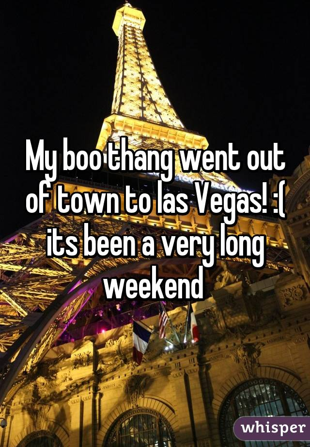 My boo thang went out of town to las Vegas! :( its been a very long weekend