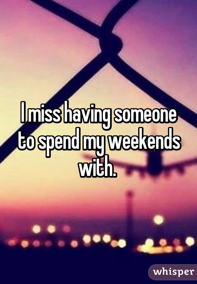 I miss having someone to spend my weekends with.