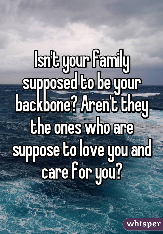 Isn't your family supposed to be your backbone? Aren't they the ones who are suppose to love you and care for you😢