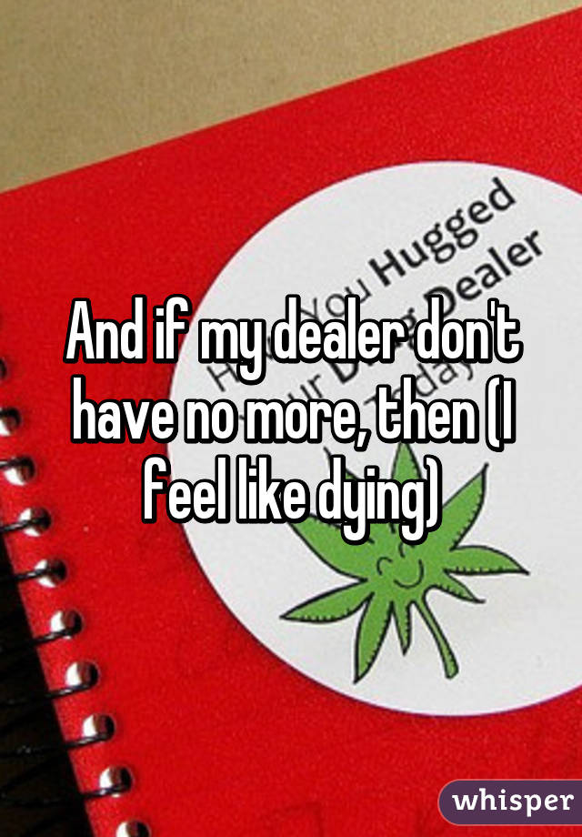 And if my dealer don't have no more, then (I feel like dying)