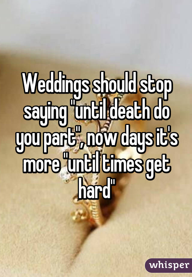 "Weddings should stop saying ""until death do you part"", now days it's more ""until times get hard"""