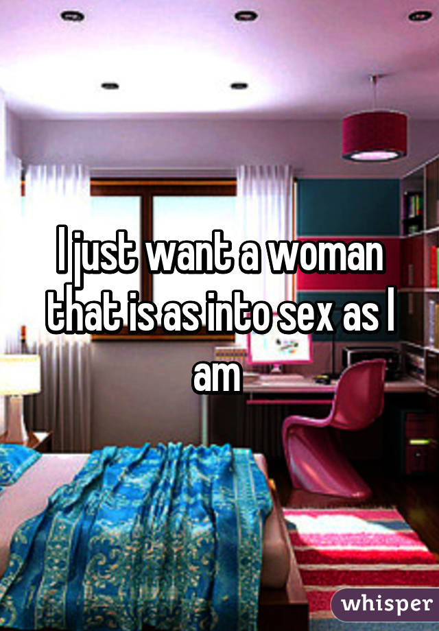 I just want a woman that is as into sex as I am