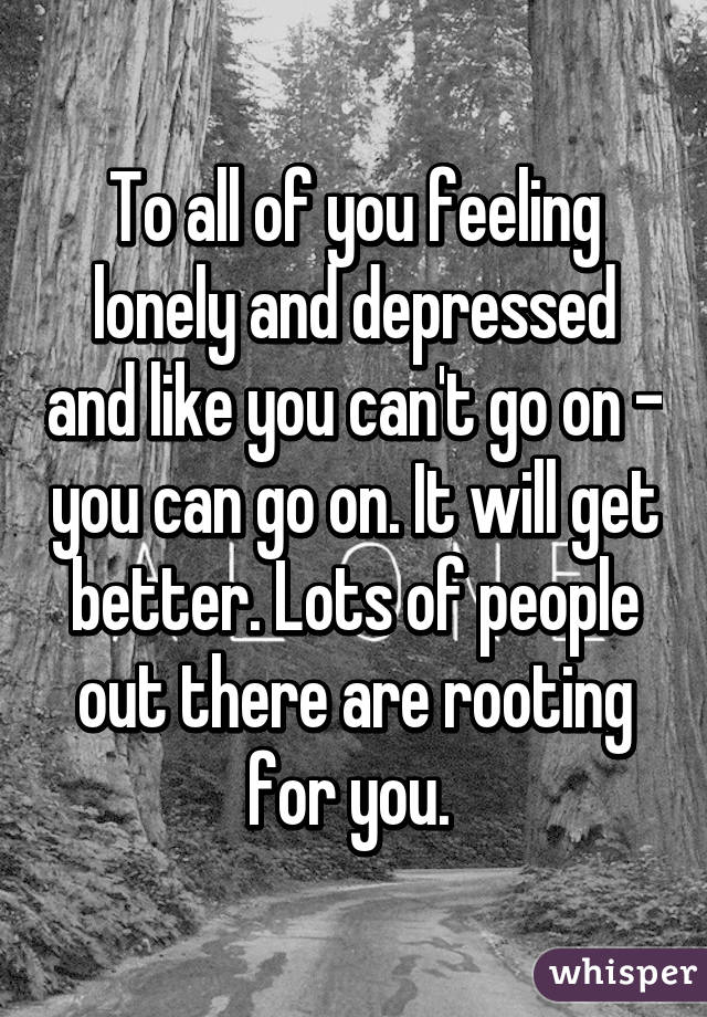 To all of you feeling lonely and depressed and like you can't go on - you can go on. It will get better. Lots of people out there are rooting for you.