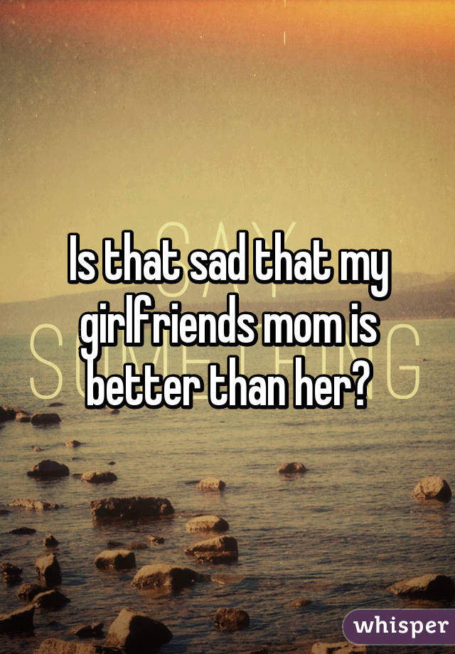 Is that sad that my girlfriends mom is better than her?