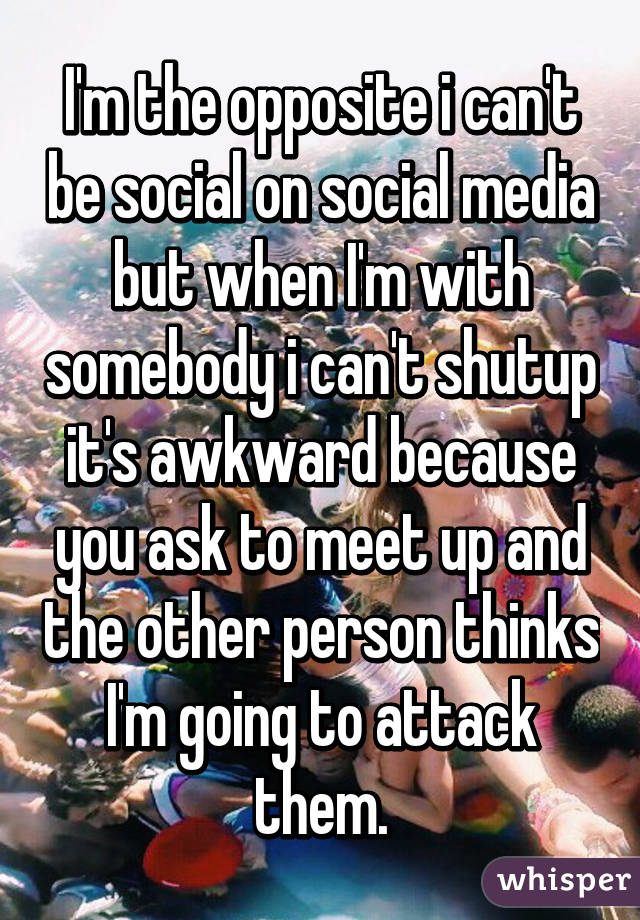 I'm the opposite i can't be social on social media but when I'm with somebody i can't shutup it's awkward because you ask to meet up and the other person thinks I'm going to attack them.