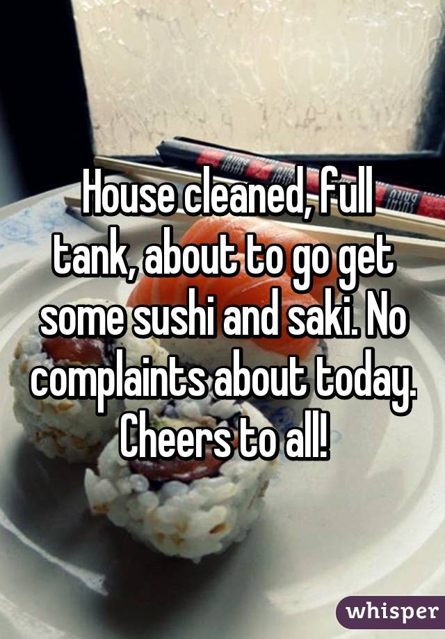 House cleaned, full tank, about to go get some sushi and saki. No complaints about today. Cheers to all!