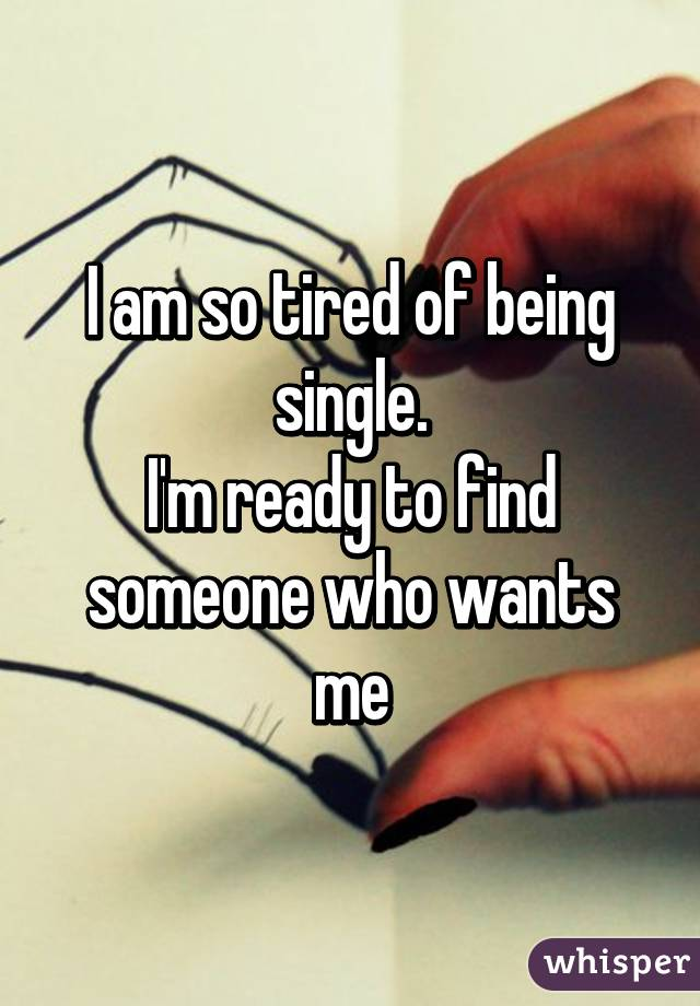 I am so tired of being single. I'm ready to find someone who wants me
