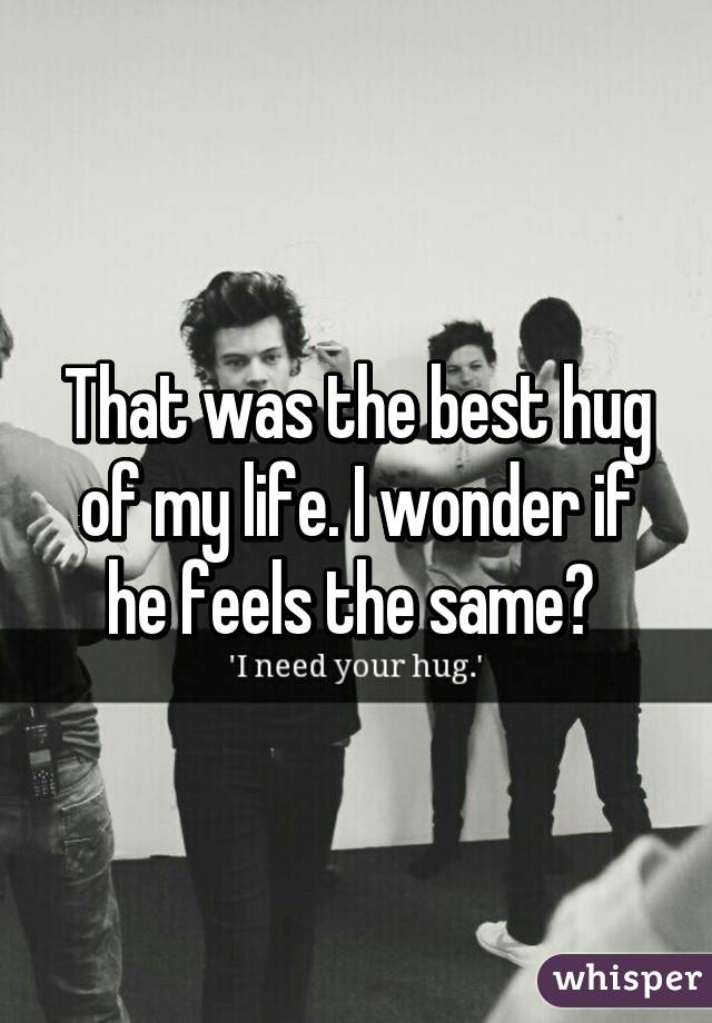 That was the best hug of my life. I wonder if he feels the same?