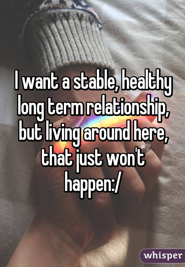 I want a stable, healthy long term relationship, but living around here, that just won't happen:/