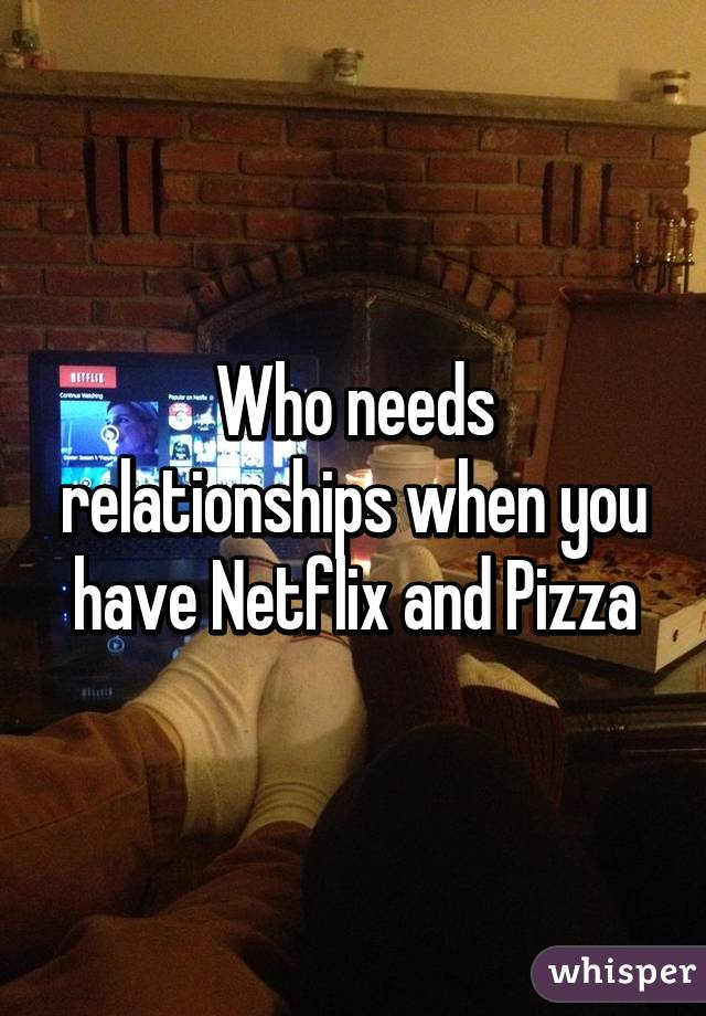 Who needs relationships when you have Netflix and Pizza