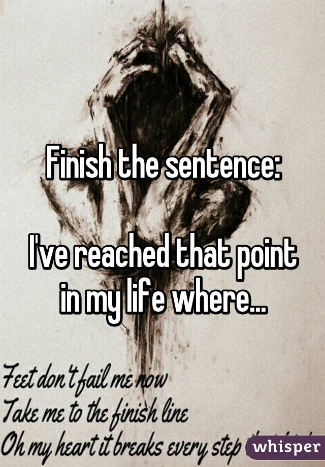 Finish the sentence:  I've reached that point in my life where...