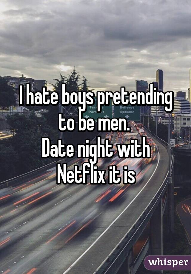 I hate boys pretending to be men.  Date night with Netflix it is