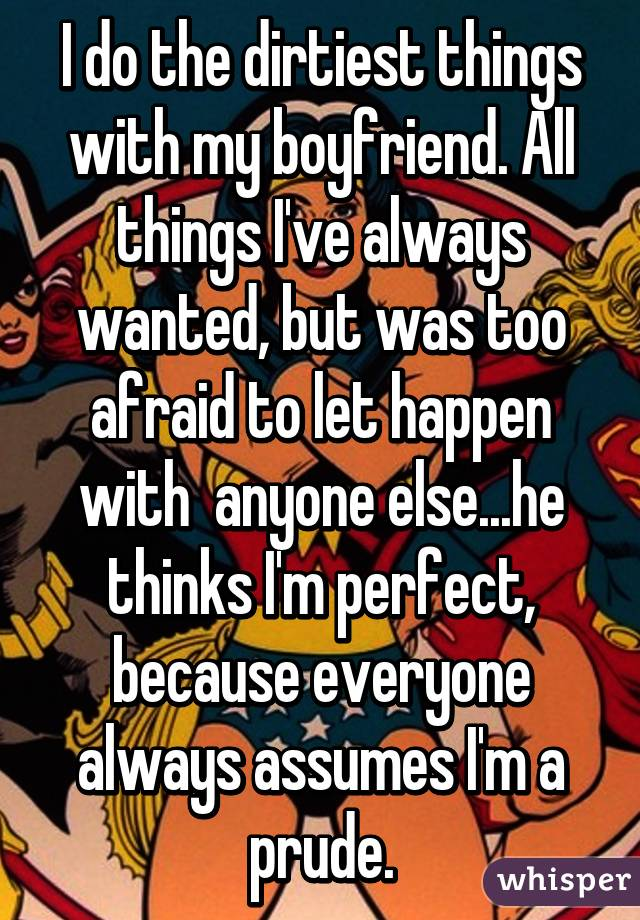 I do the dirtiest things with my boyfriend. All things I've always wanted, but was too afraid to let happen with  anyone else...he thinks I'm perfect, because everyone always assumes I'm a prude.