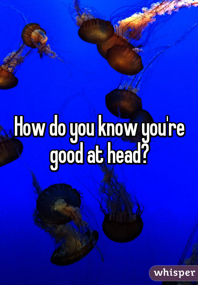 How do you know you're good at head?