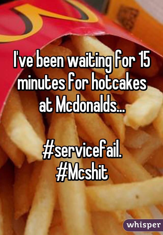 I've been waiting for 15 minutes for hotcakes at Mcdonalds...  #servicefail. #Mcshit