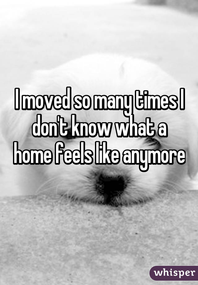 I moved so many times I don't know what a home feels like anymore