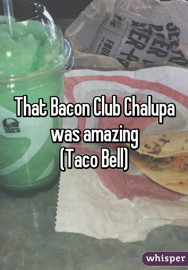 That Bacon Club Chalupa was amazing (Taco Bell)