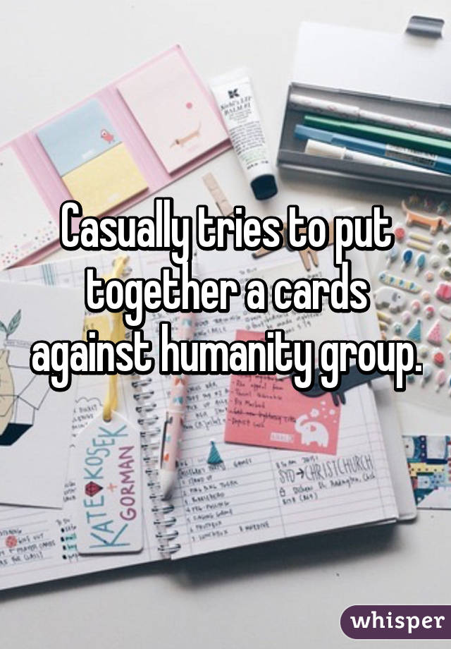 Casually tries to put together a cards against humanity group.