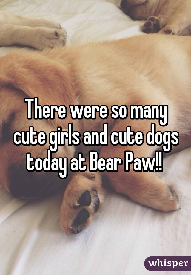 There were so many cute girls and cute dogs today at Bear Paw!!