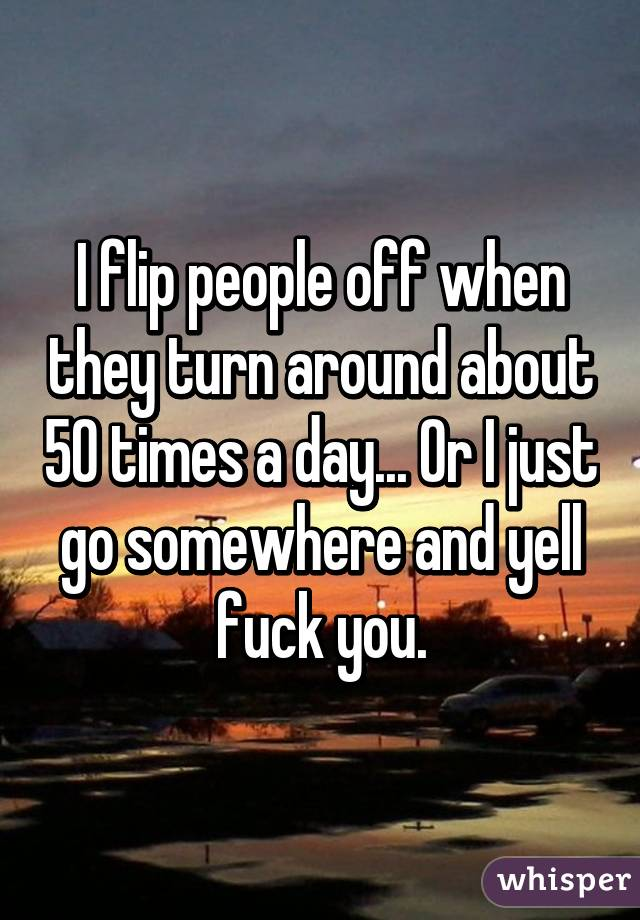 I flip people off when they turn around about 50 times a day... Or I just go somewhere and yell fuck you.
