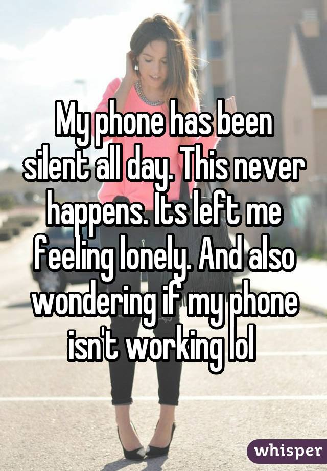 My phone has been silent all day. This never happens. Its left me feeling lonely. And also wondering if my phone isn't working lol