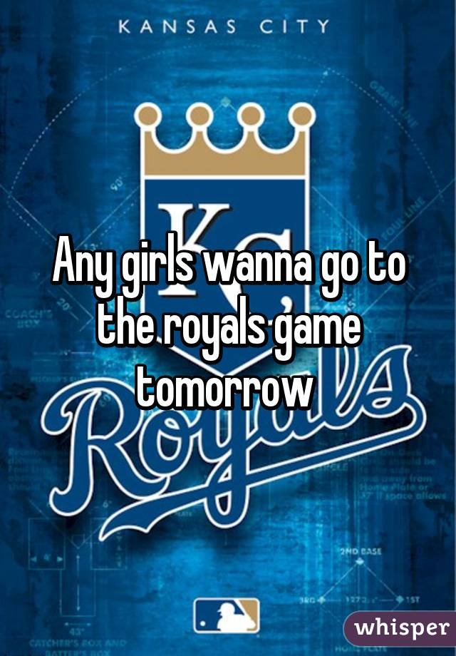Any girls wanna go to the royals game tomorrow
