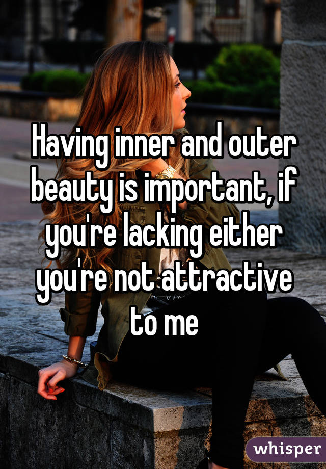 Having inner and outer beauty is important, if you're lacking either you're not attractive to me