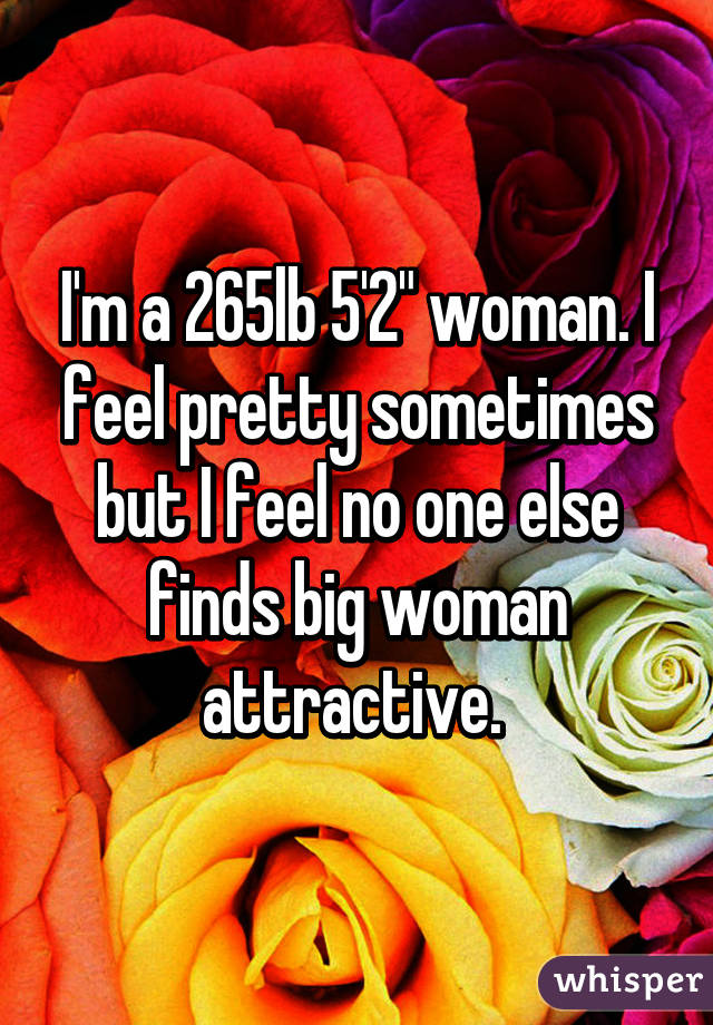 "I'm a 265lb 5'2"" woman. I feel pretty sometimes but I feel no one else finds big woman attractive."