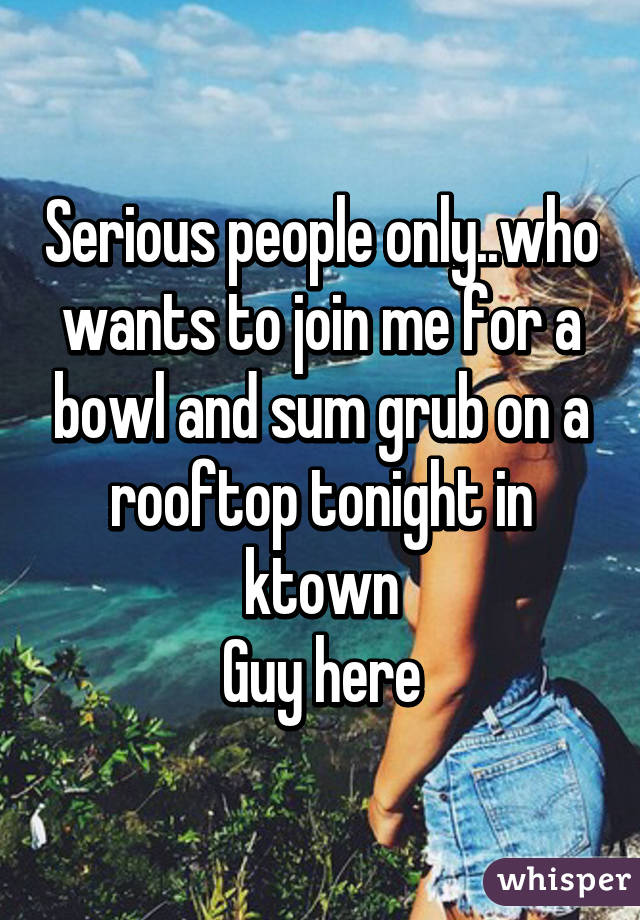 Serious people only..who wants to join me for a bowl and sum grub on a rooftop tonight in ktown Guy here