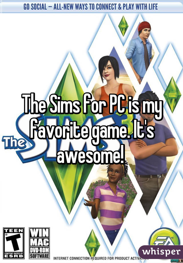 The Sims for PC is my favorite game. It's awesome!