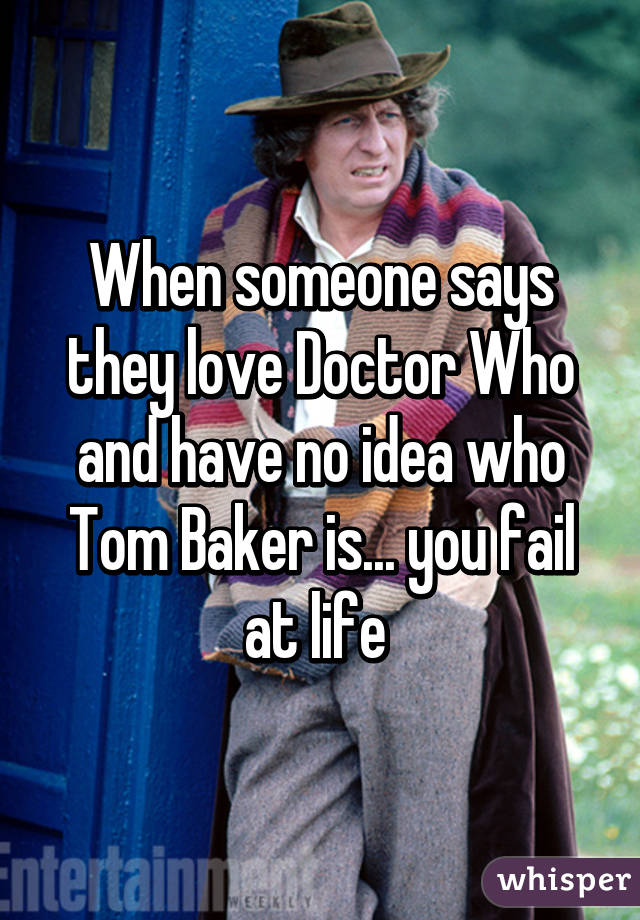 When someone says they love Doctor Who and have no idea who Tom Baker is... you fail at life