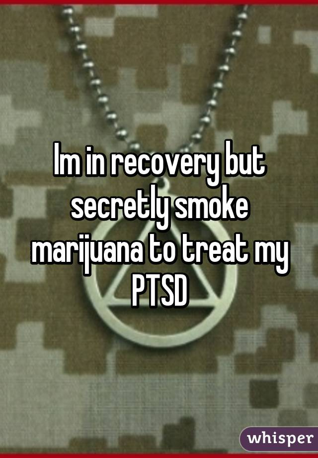 Im in recovery but secretly smoke marijuana to treat my PTSD