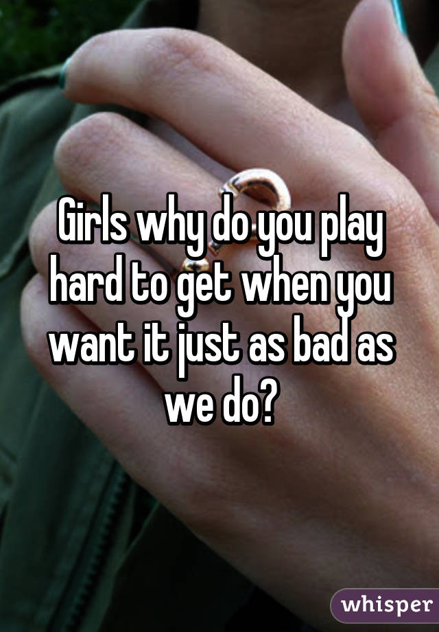 Girls why do you play hard to get when you want it just as bad as we do?