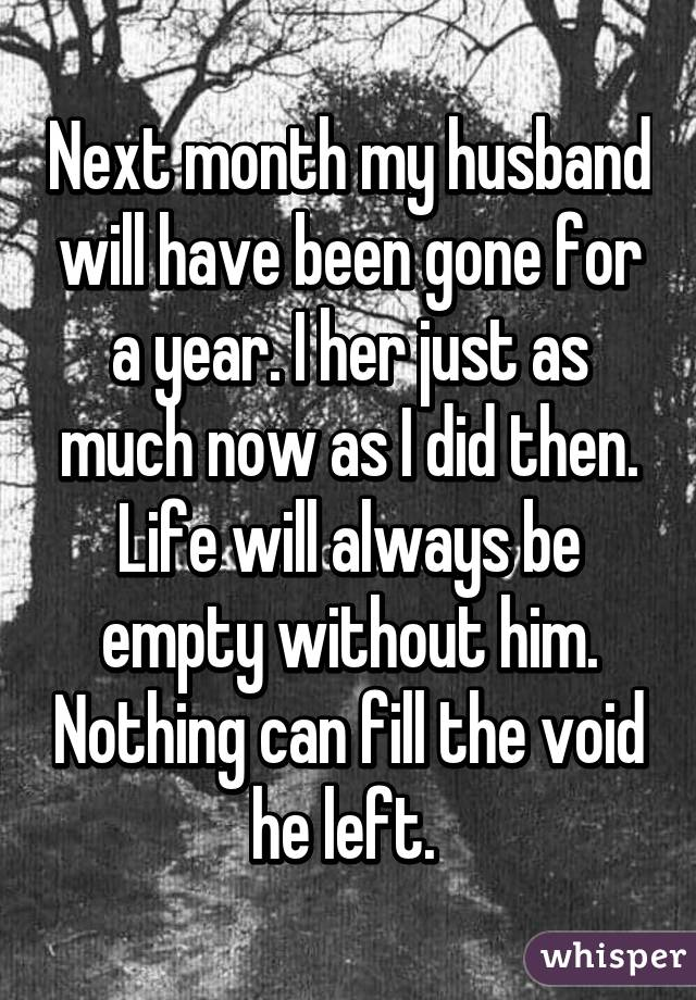 Next month my husband will have been gone for a year. I her just as much now as I did then. Life will always be empty without him. Nothing can fill the void he left.