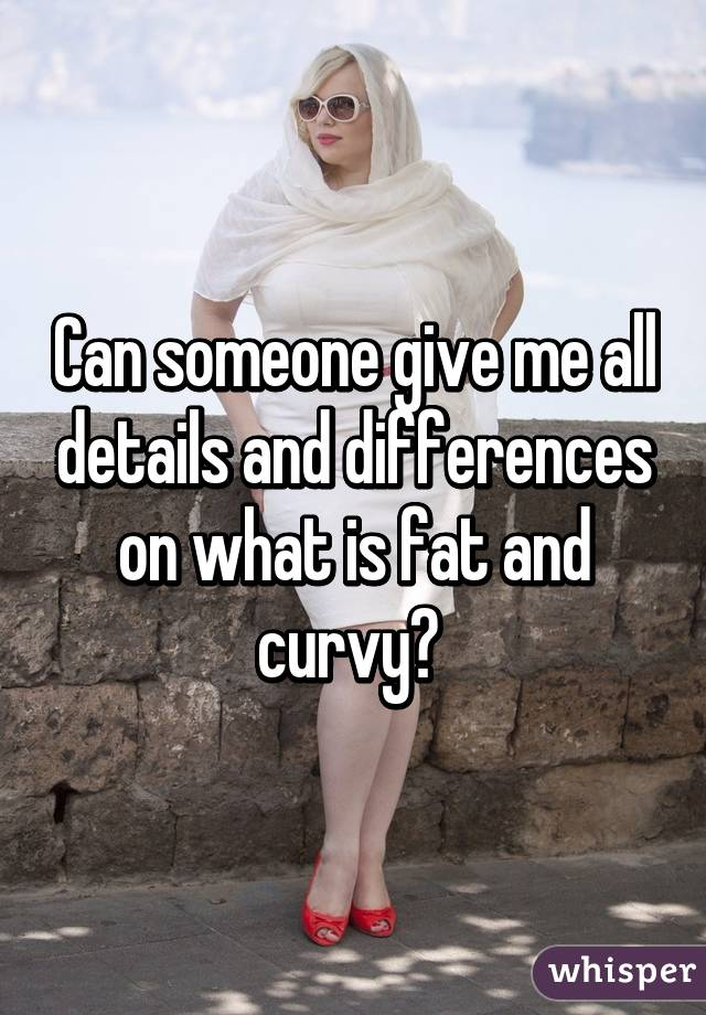 Can someone give me all details and differences on what is fat and curvy?