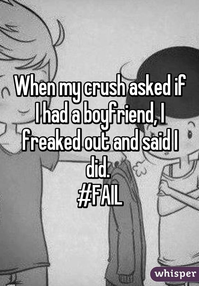 When my crush asked if I had a boyfriend, I freaked out and said I did.  #FAIL