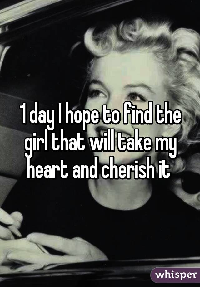 1 day I hope to find the girl that will take my heart and cherish it