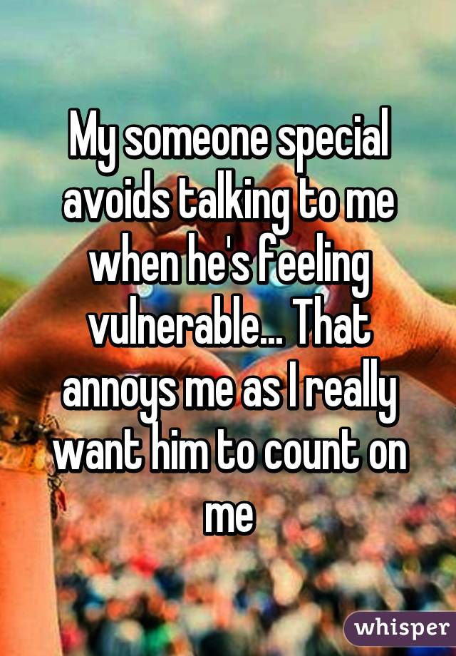 My someone special avoids talking to me when he's feeling vulnerable... That annoys me as I really want him to count on me