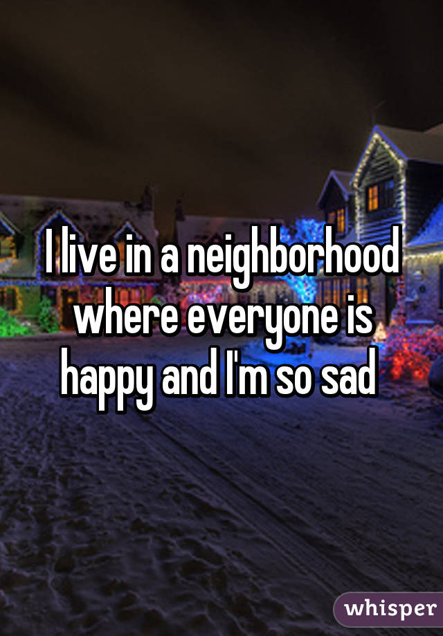 I live in a neighborhood where everyone is happy and I'm so sad