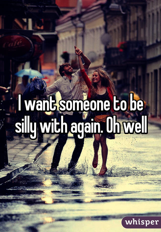 I want someone to be silly with again. Oh well