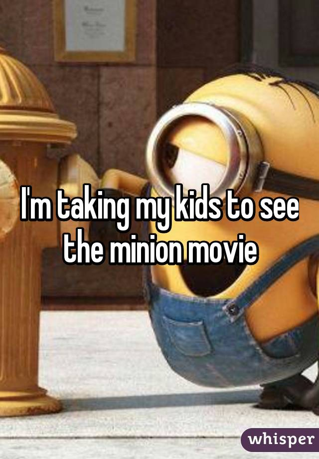 I'm taking my kids to see the minion movie