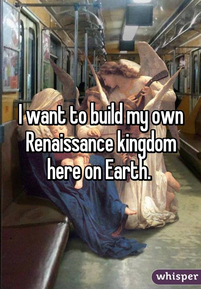 I want to build my own Renaissance kingdom here on Earth.