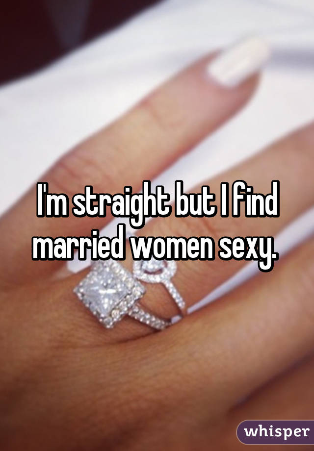 I'm straight but I find married women sexy.