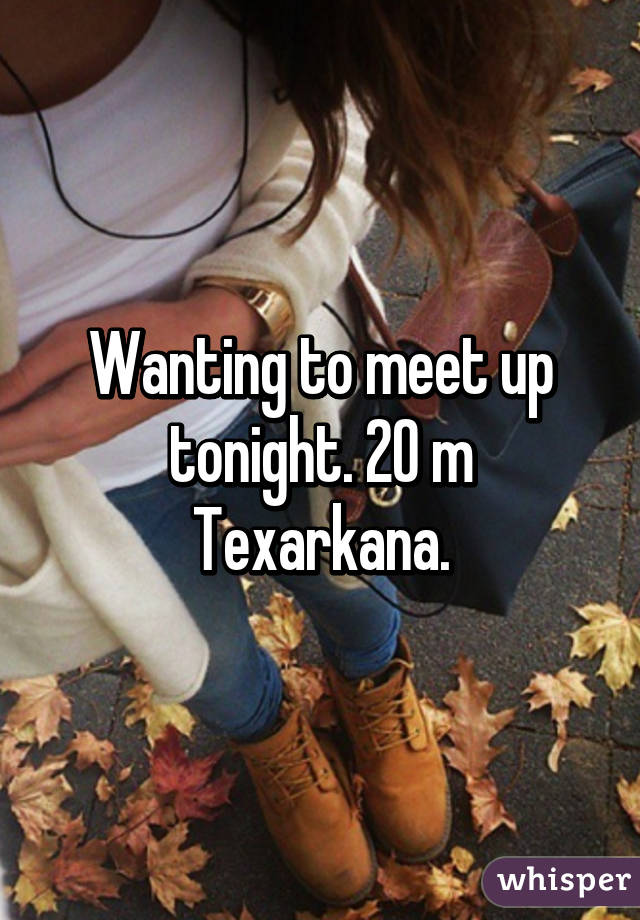 Wanting to meet up tonight. 20 m Texarkana.
