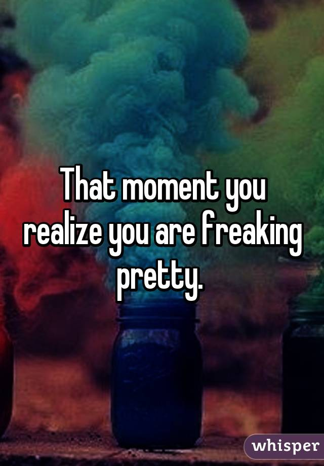 That moment you realize you are freaking pretty.